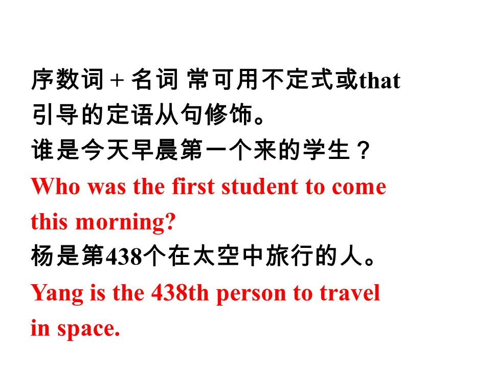 序数词 + 名词 常可用不定式或that 引导的定语从句修饰。 谁是今天早晨第一个来的学生? Who was the first student to come. this morning 杨是第438个在太空中旅行的人。
