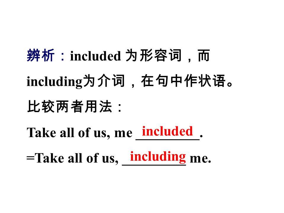 辨析:included 为形容词,而 including为介词,在句中作状语。 比较两者用法: Take all of us, me _________. =Take all of us, _________ me.