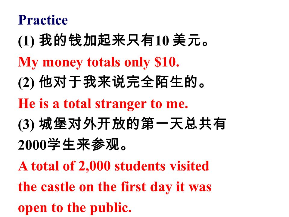 Practice (1) 我的钱加起来只有10 美元。 My money totals only $10. (2) 他对于我来说完全陌生的。 He is a total stranger to me.