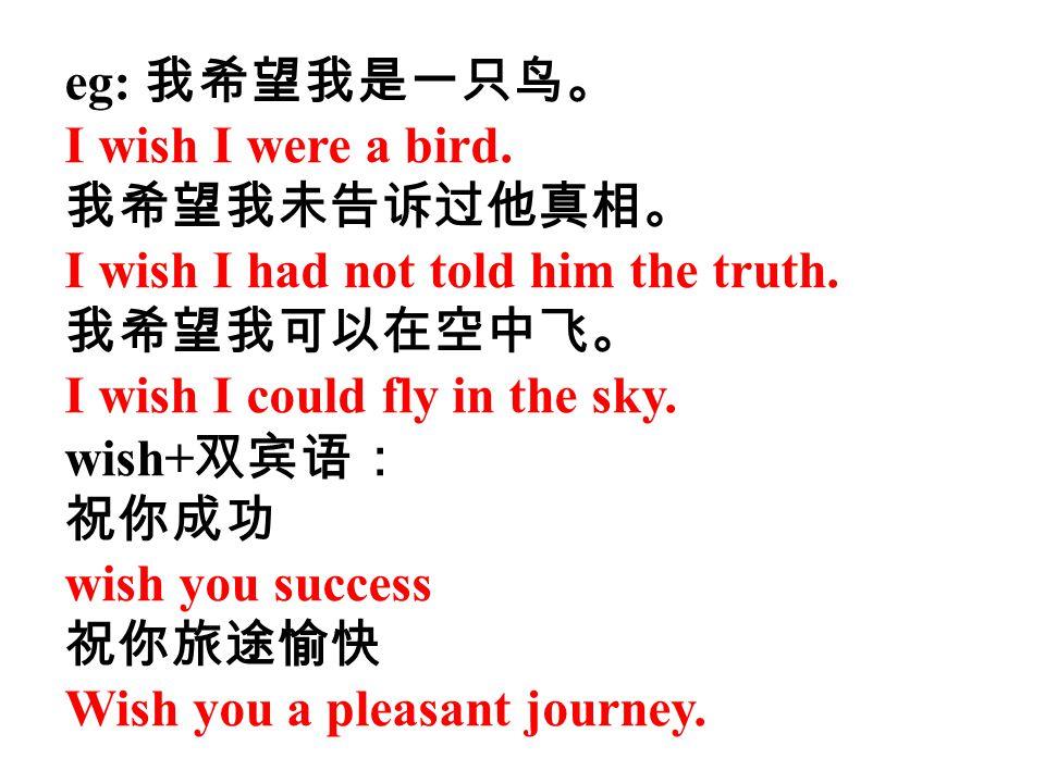 eg: 我希望我是一只鸟。 I wish I were a bird. 我希望我未告诉过他真相。 I wish I had not told him the truth. 我希望我可以在空中飞。