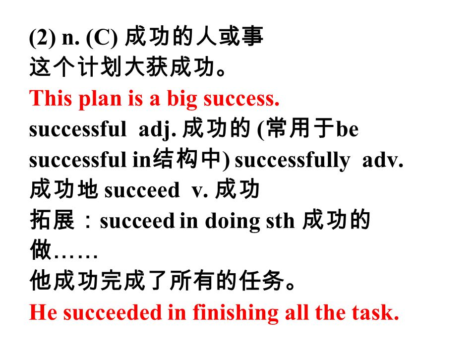(2) n. (C) 成功的人或事 这个计划大获成功。 This plan is a big success. successful adj. 成功的 (常用于be. successful in结构中) successfully adv.