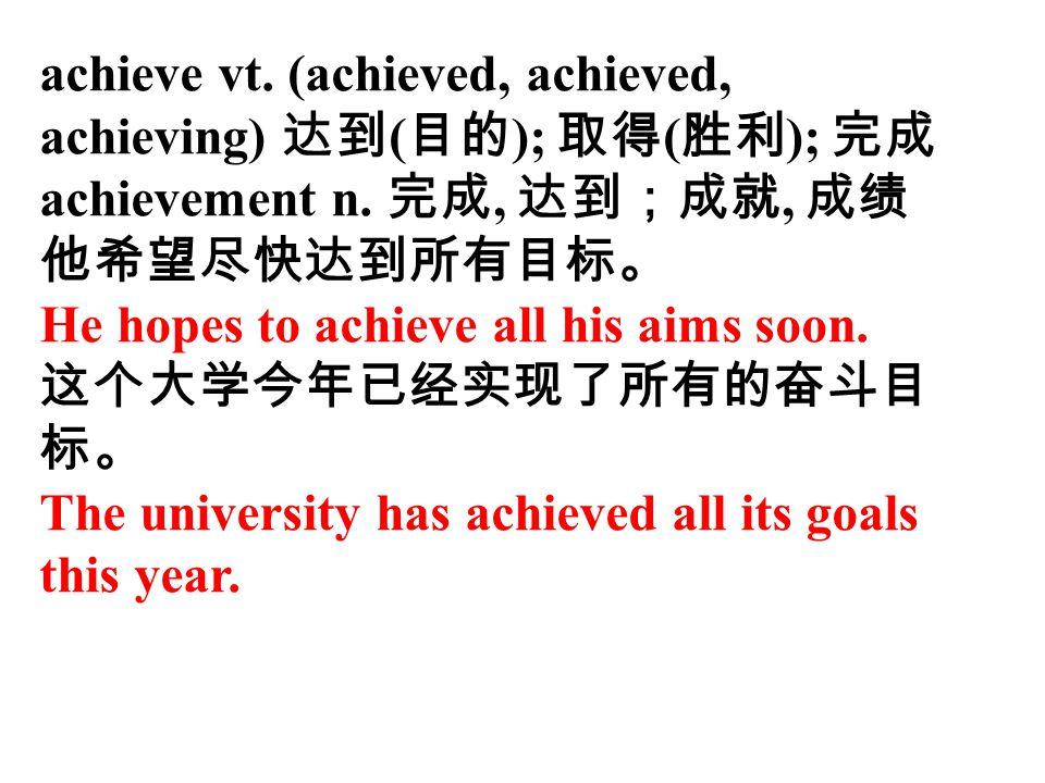 achieve vt. (achieved, achieved, achieving) 达到(目的); 取得(胜利); 完成 achievement n. 完成, 达到;成就, 成绩