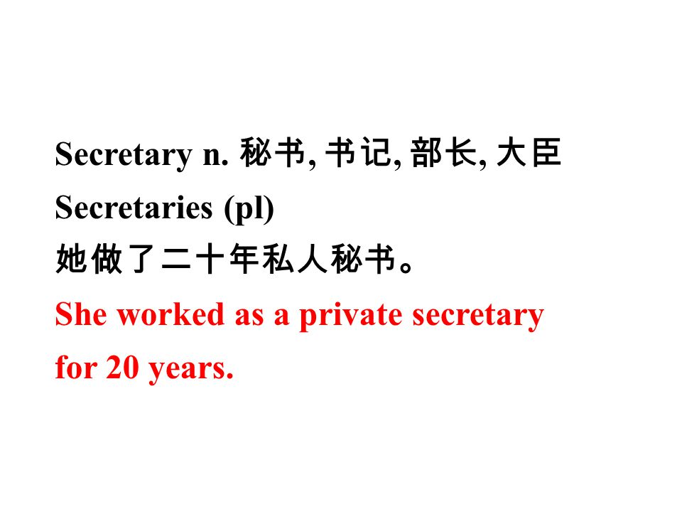 Secretary n. 秘书, 书记, 部长, 大臣 Secretaries (pl) 她做了二十年私人秘书。 She worked as a private secretary.
