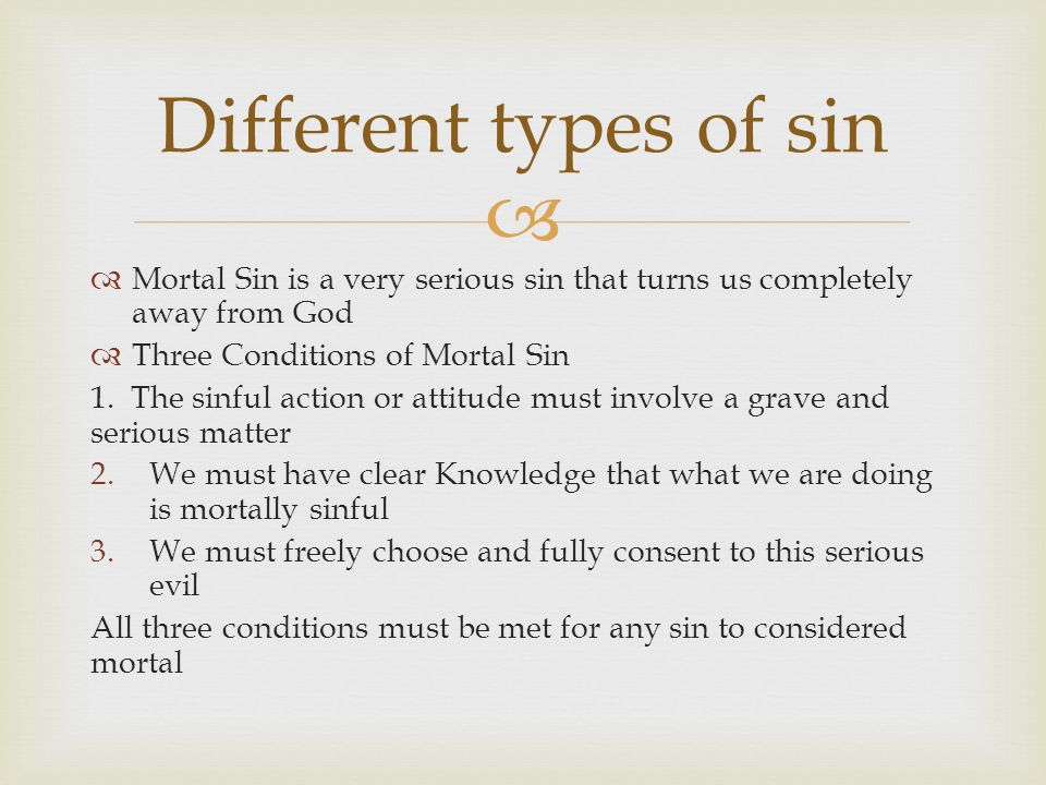 Different types of sin Mortal Sin is a very serious sin that turns us completely away from God. Three Conditions of Mortal Sin.