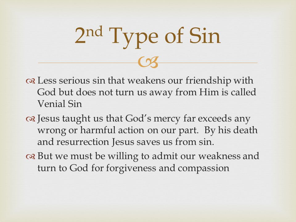 2nd Type of Sin Less serious sin that weakens our friendship with God but does not turn us away from Him is called Venial Sin.