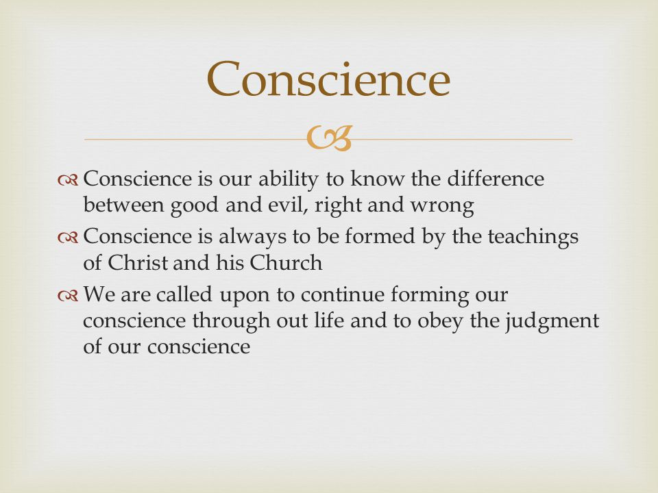 Conscience Conscience is our ability to know the difference between good and evil, right and wrong.