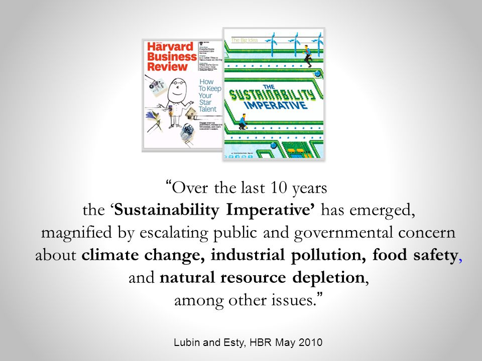 Over the last 10 years, the 'Sustainability Imperative' has emerged, magnified by escalating public and governmental concern about climate change, industrial pollution, food safety, and natural resource depletion, among other issues.