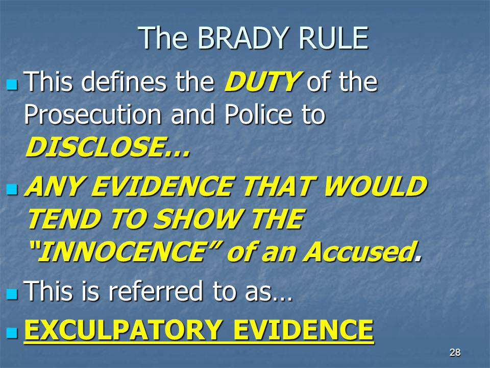 The BRADY RULE This defines the DUTY of the Prosecution and Police to DISCLOSE… ANY EVIDENCE THAT WOULD TEND TO SHOW THE INNOCENCE of an Accused.