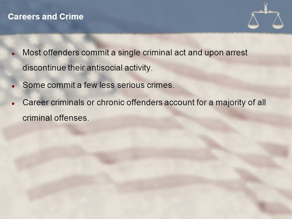 Careers and Crime Most offenders commit a single criminal act and upon arrest discontinue their antisocial activity.