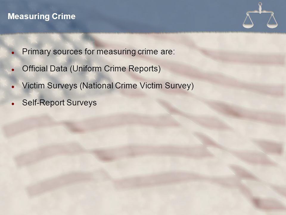 Measuring Crime Primary sources for measuring crime are: Official Data (Uniform Crime Reports) Victim Surveys (National Crime Victim Survey)