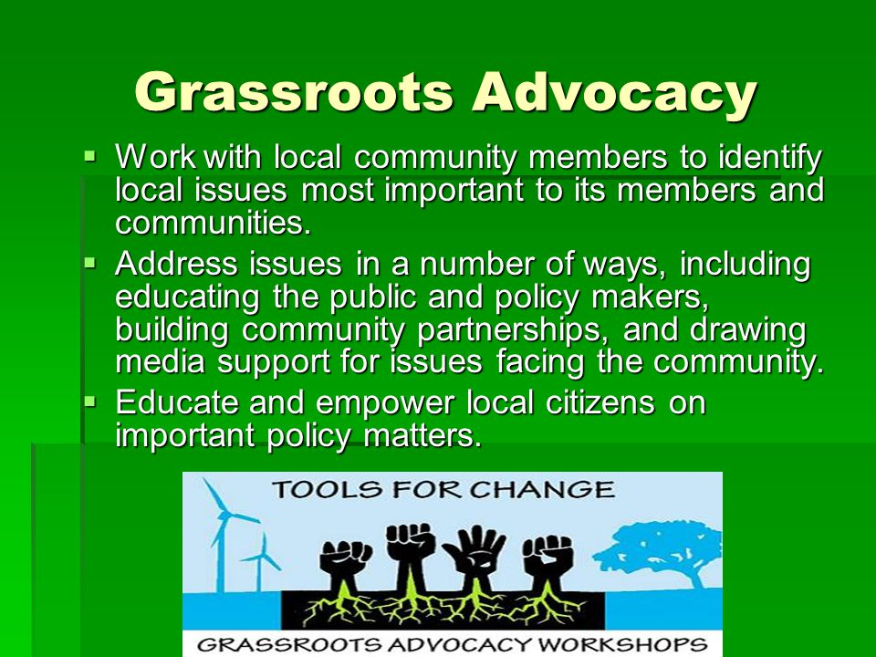 Grassroots Advocacy Work with local community members to identify local issues most important to its members and communities.