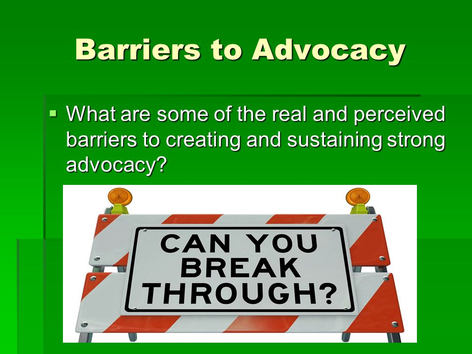 Barriers to Advocacy What are some of the real and perceived barriers to creating and sustaining strong advocacy