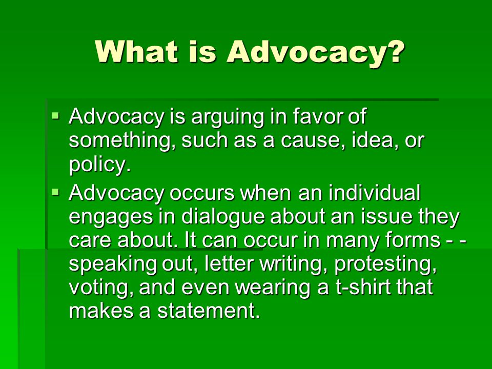 What is Advocacy Advocacy is arguing in favor of something, such as a cause, idea, or policy.