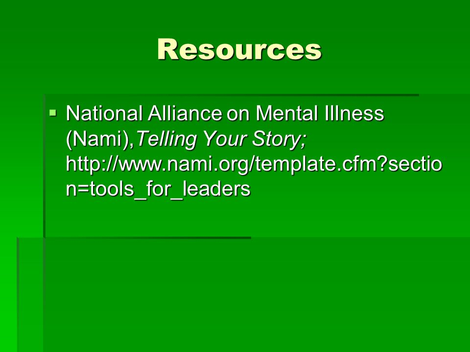 Resources National Alliance on Mental Illness (Nami),Telling Your Story; http://www.nami.org/template.cfm section=tools_for_leaders.