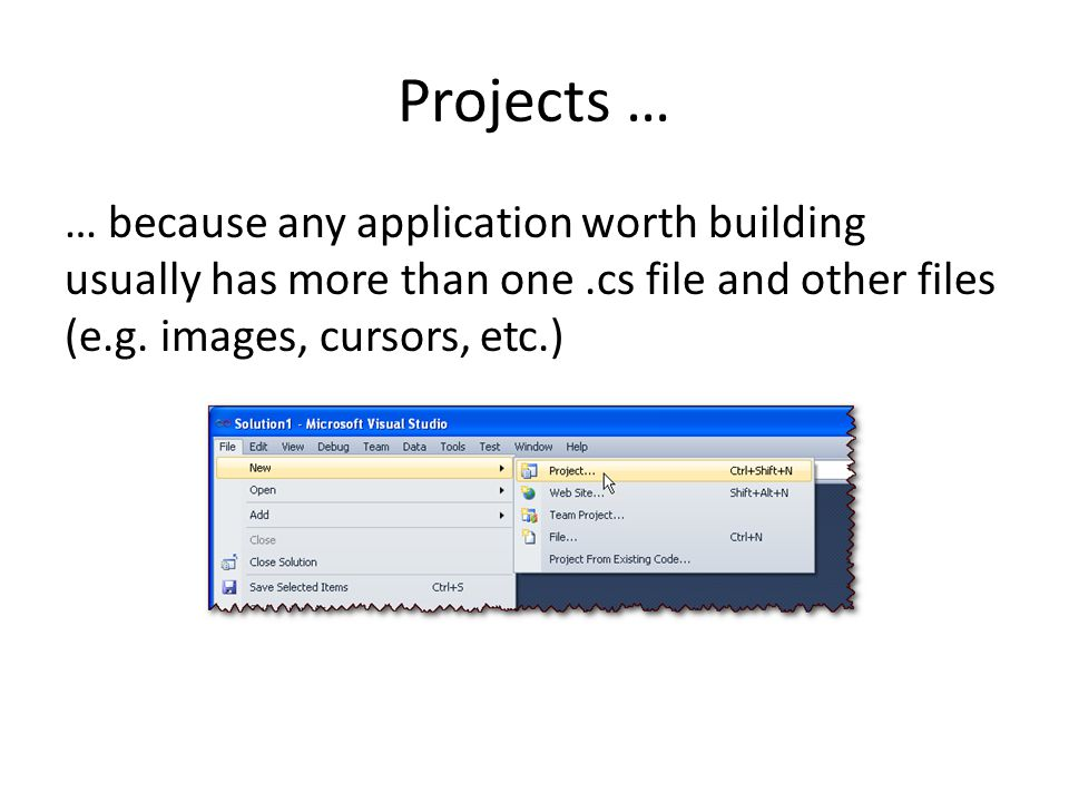Projects … … because any application worth building usually has more than one .cs file and other files (e.g.