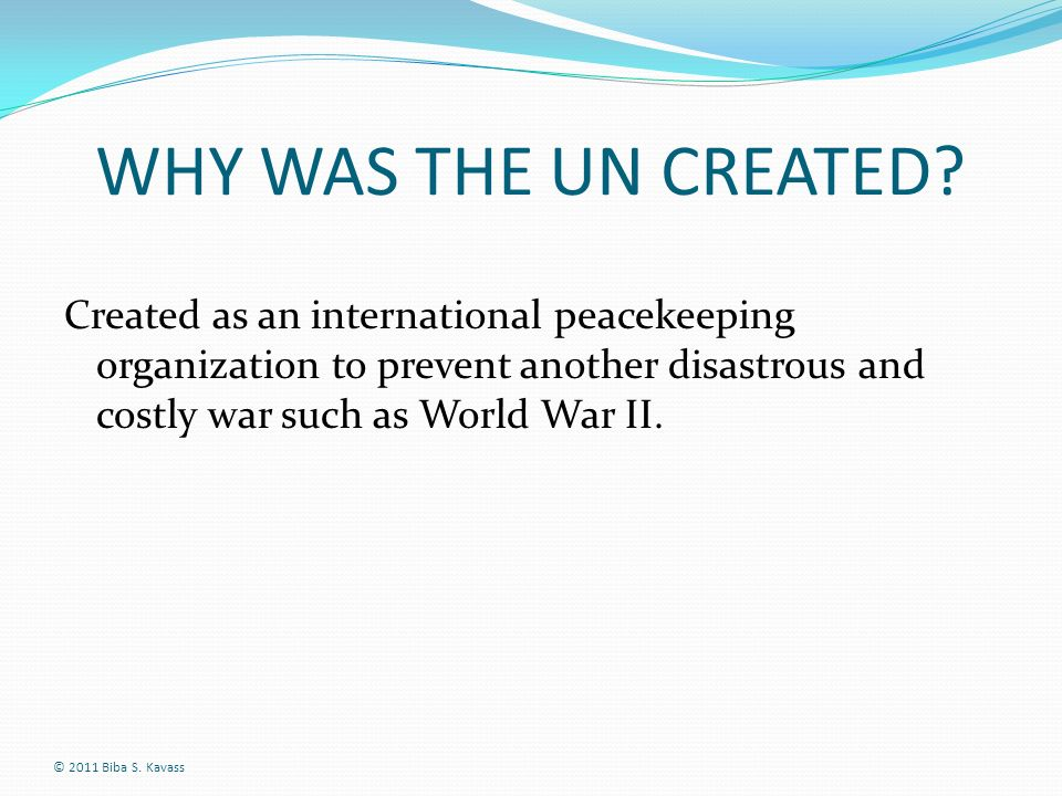 WHY WAS THE UN CREATED Created as an international peacekeeping organization to prevent another disastrous and costly war such as World War II.