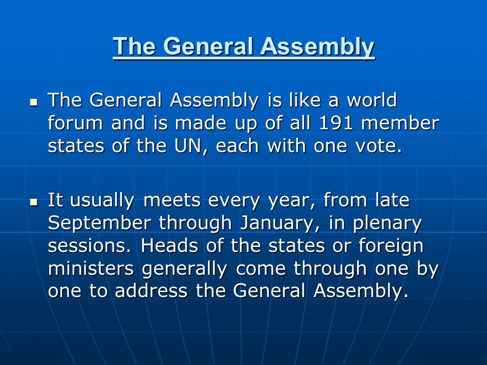 The General Assembly The General Assembly is like a world forum and is made up of all 191 member states of the UN, each with one vote.