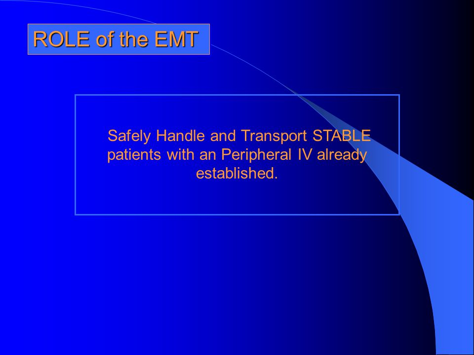 ROLE of the EMT Safely Handle and Transport STABLE patients with an Peripheral IV already established.