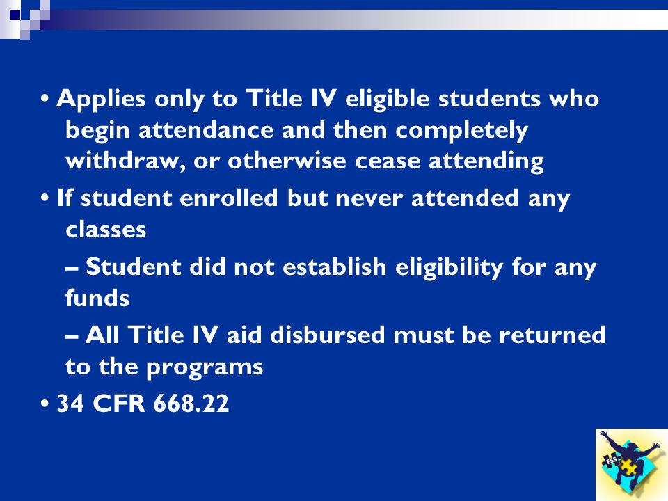 • Applies only to Title IV eligible students who begin attendance and then completely withdraw, or otherwise cease attending