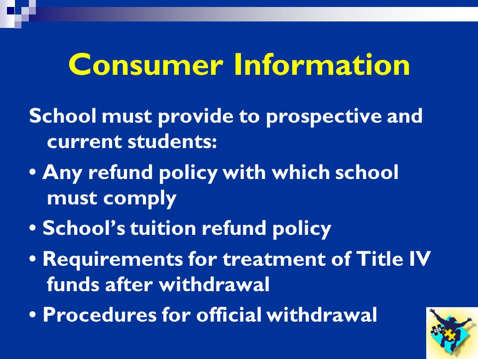 Consumer Information School must provide to prospective and current students: • Any refund policy with which school must comply.