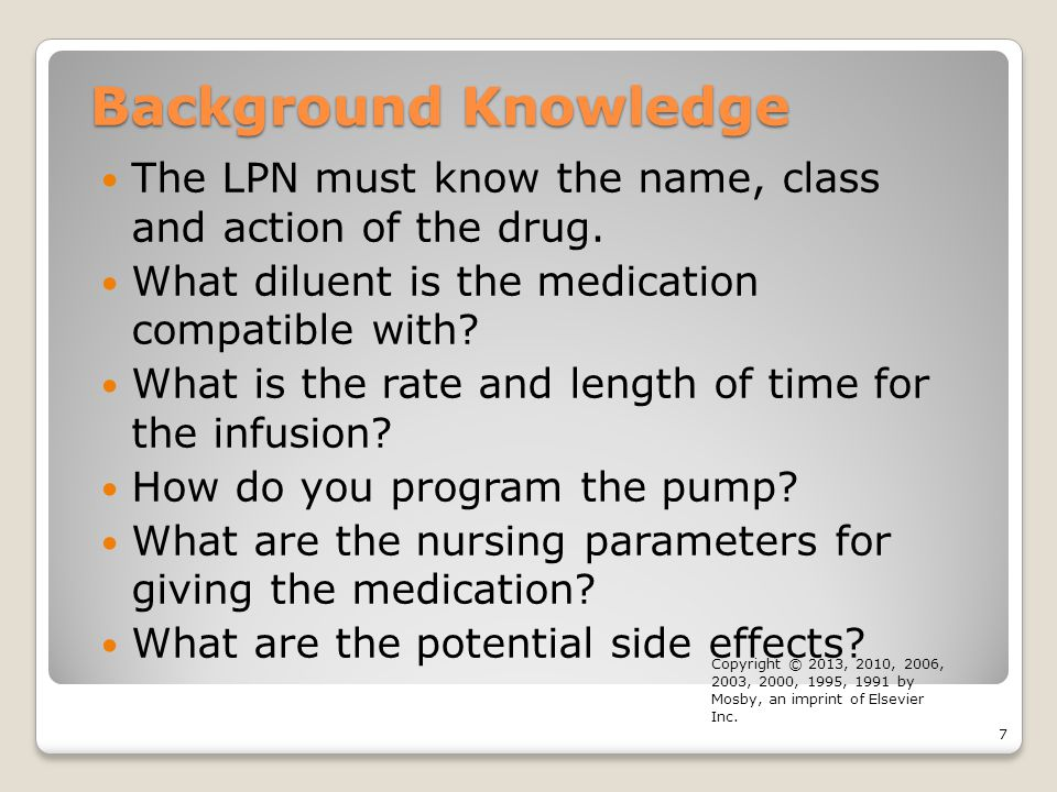 Background Knowledge The LPN must know the name, class and action of the drug. What diluent is the medication compatible with
