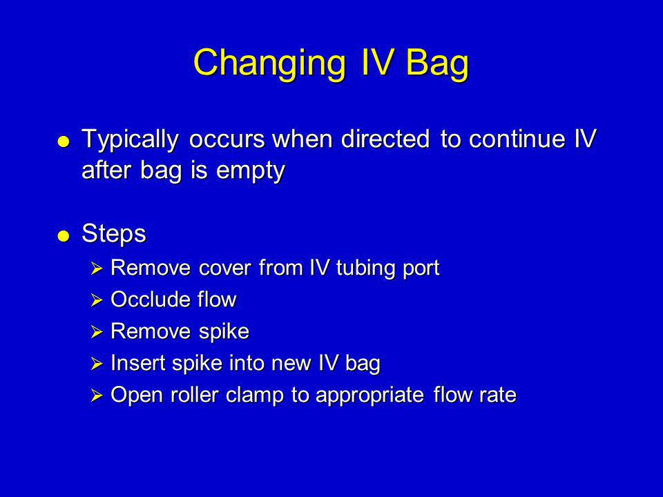Changing IV Bag Typically occurs when directed to continue IV after bag is empty. Steps. Remove cover from IV tubing port.