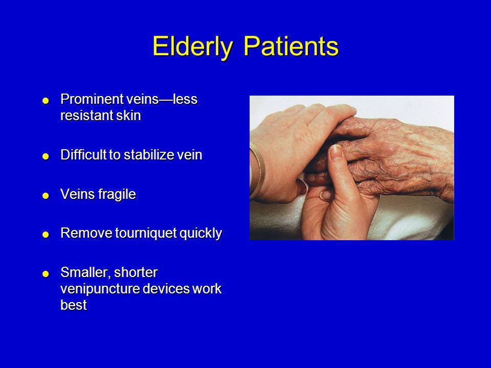 Elderly Patients Prominent veins—less resistant skin