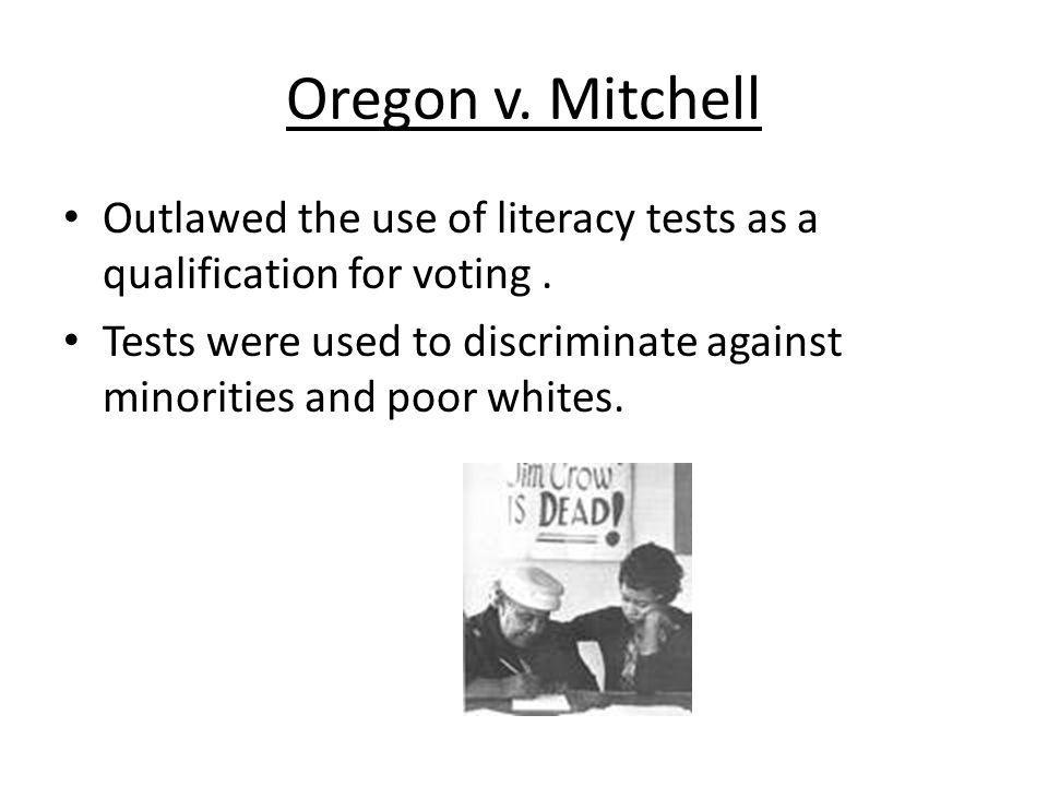 Oregon v. Mitchell Outlawed the use of literacy tests as a qualification for voting .