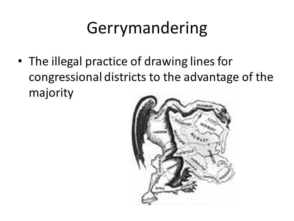 Gerrymandering The illegal practice of drawing lines for congressional districts to the advantage of the majority.