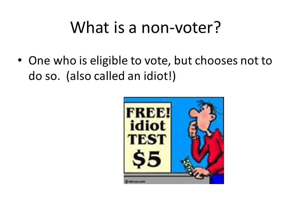 What is a non-voter. One who is eligible to vote, but chooses not to do so.