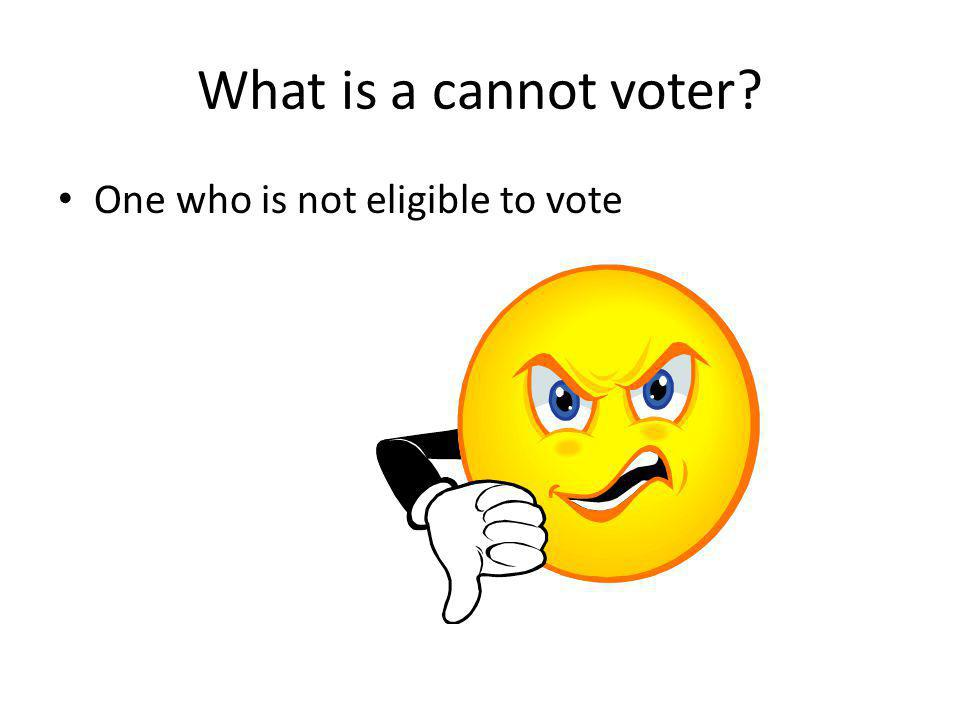 What is a cannot voter One who is not eligible to vote