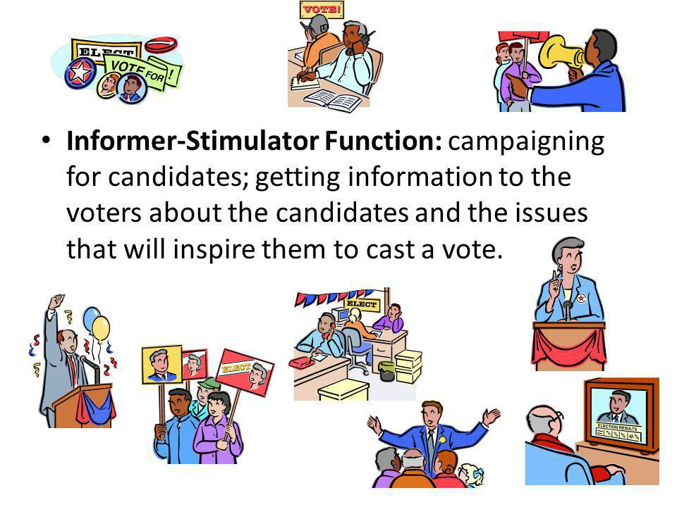 Informer-Stimulator Function: campaigning for candidates; getting information to the voters about the candidates and the issues that will inspire them to cast a vote.