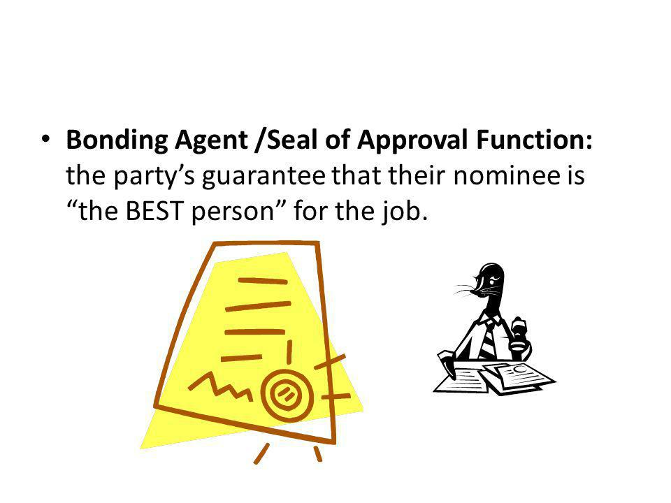 Bonding Agent /Seal of Approval Function: the party's guarantee that their nominee is the BEST person for the job.