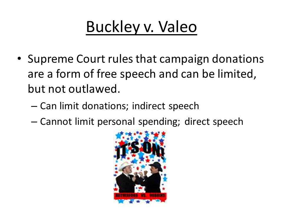 Buckley v. Valeo Supreme Court rules that campaign donations are a form of free speech and can be limited, but not outlawed.