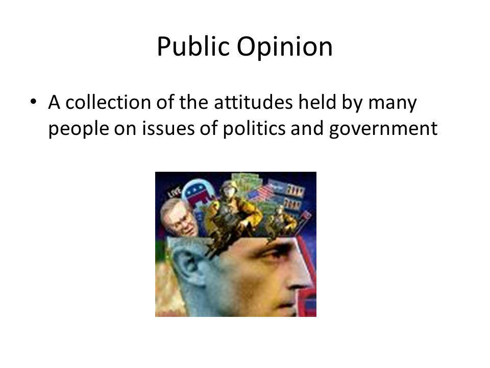 Public Opinion A collection of the attitudes held by many people on issues of politics and government.
