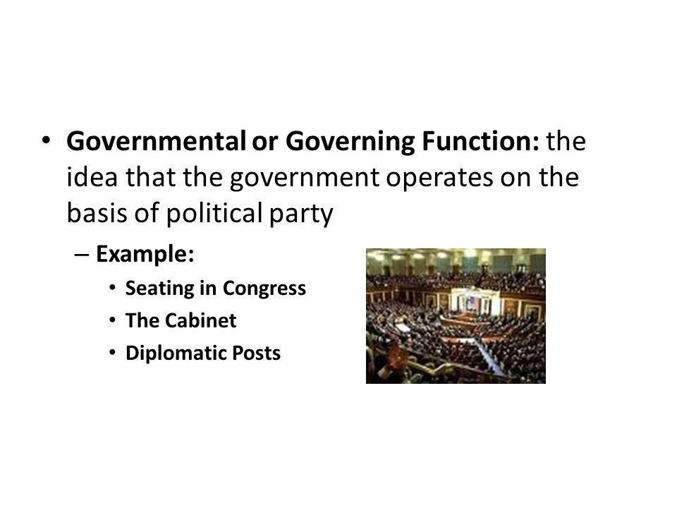Governmental or Governing Function: the idea that the government operates on the basis of political party