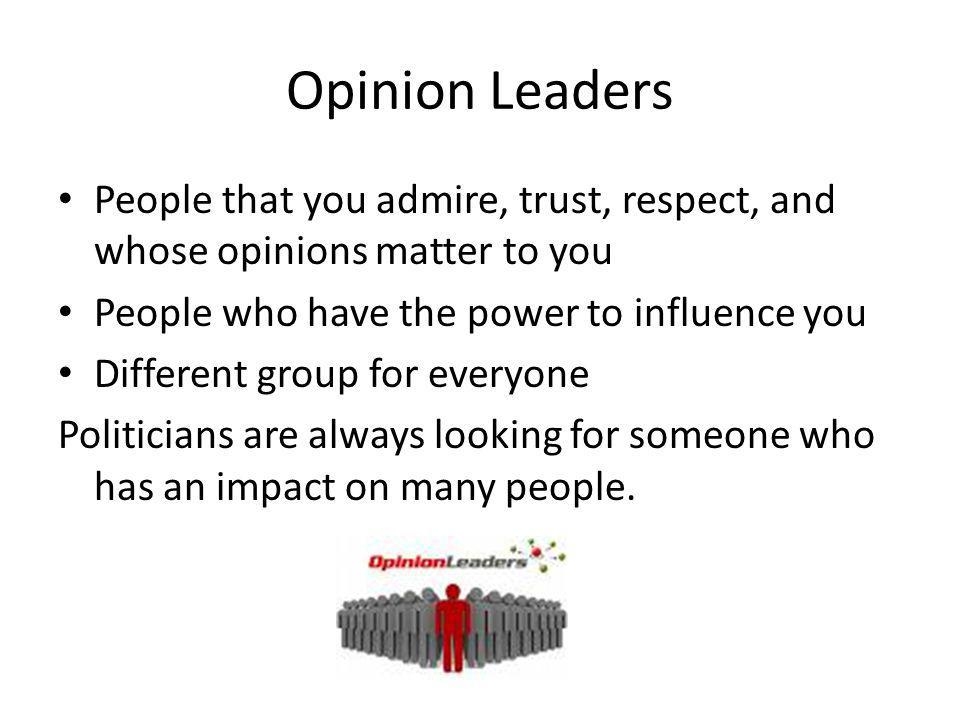 Opinion Leaders People that you admire, trust, respect, and whose opinions matter to you. People who have the power to influence you.
