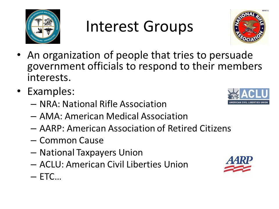 Interest Groups An organization of people that tries to persuade government officials to respond to their members interests.