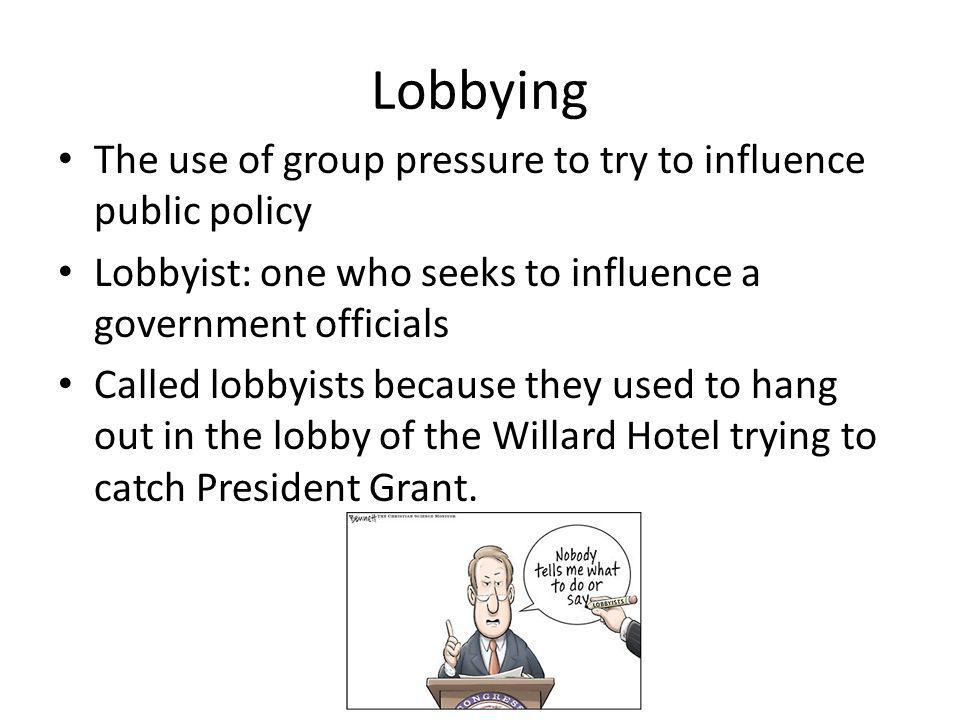 Lobbying The use of group pressure to try to influence public policy