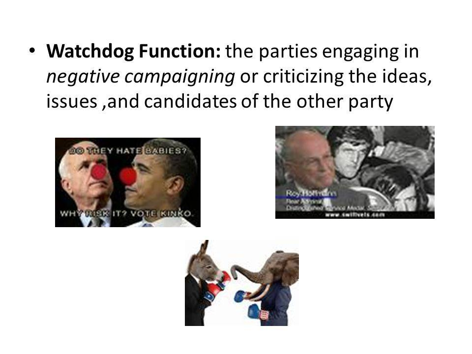 Watchdog Function: the parties engaging in negative campaigning or criticizing the ideas, issues ,and candidates of the other party