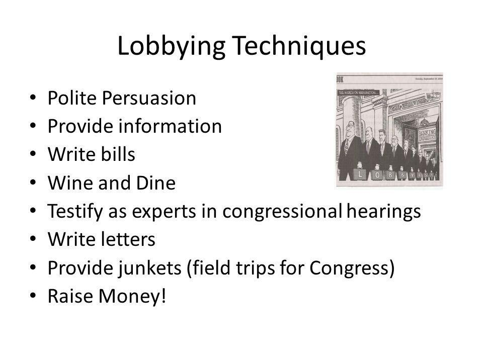 Lobbying Techniques Polite Persuasion Provide information Write bills