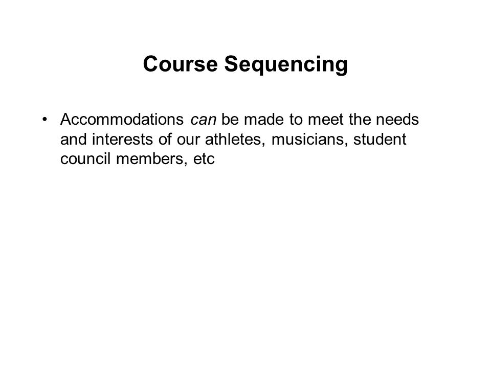 Course Sequencing Accommodations can be made to meet the needs and interests of our athletes, musicians, student council members, etc.