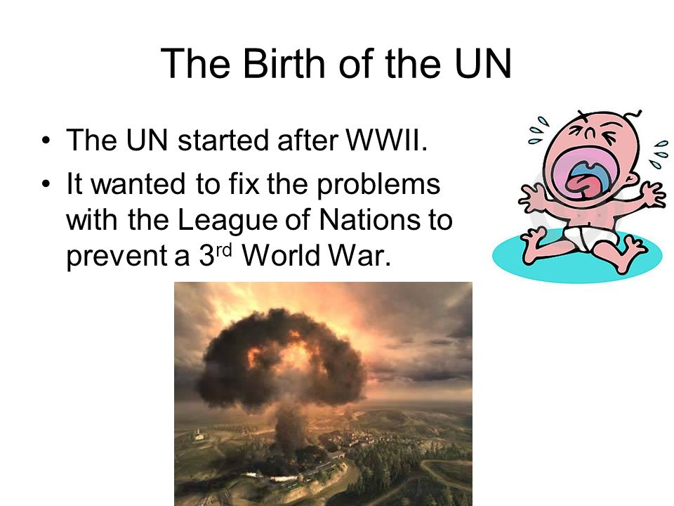 The Birth of the UN The UN started after WWII.