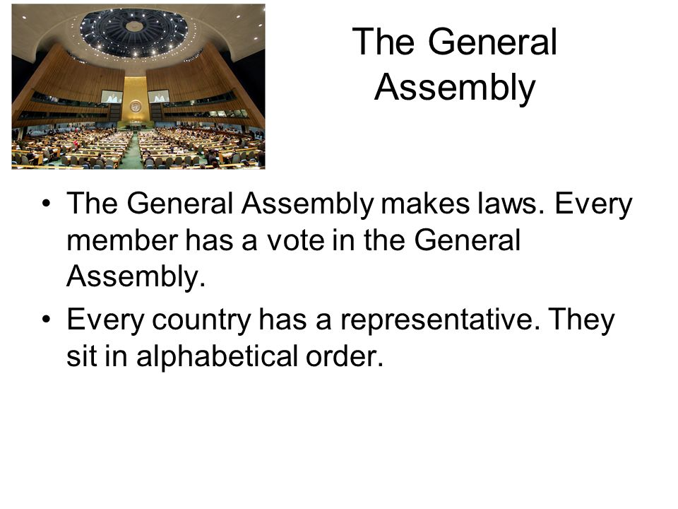 The General Assembly The General Assembly makes laws. Every member has a vote in the General Assembly.