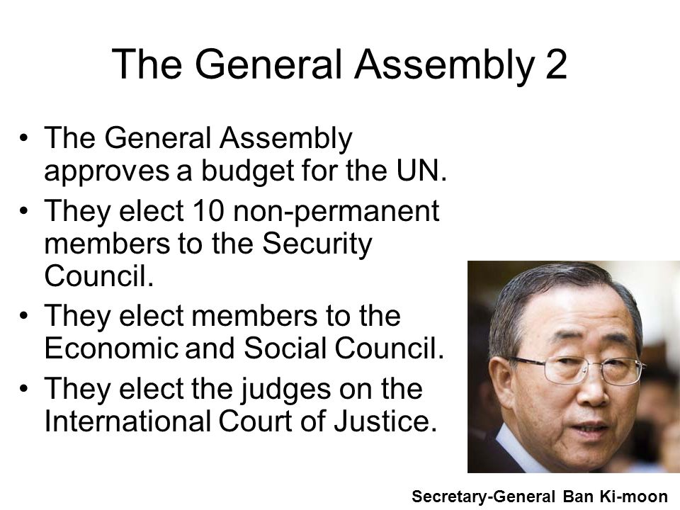 The General Assembly 2 The General Assembly approves a budget for the UN. They elect 10 non-permanent members to the Security Council.