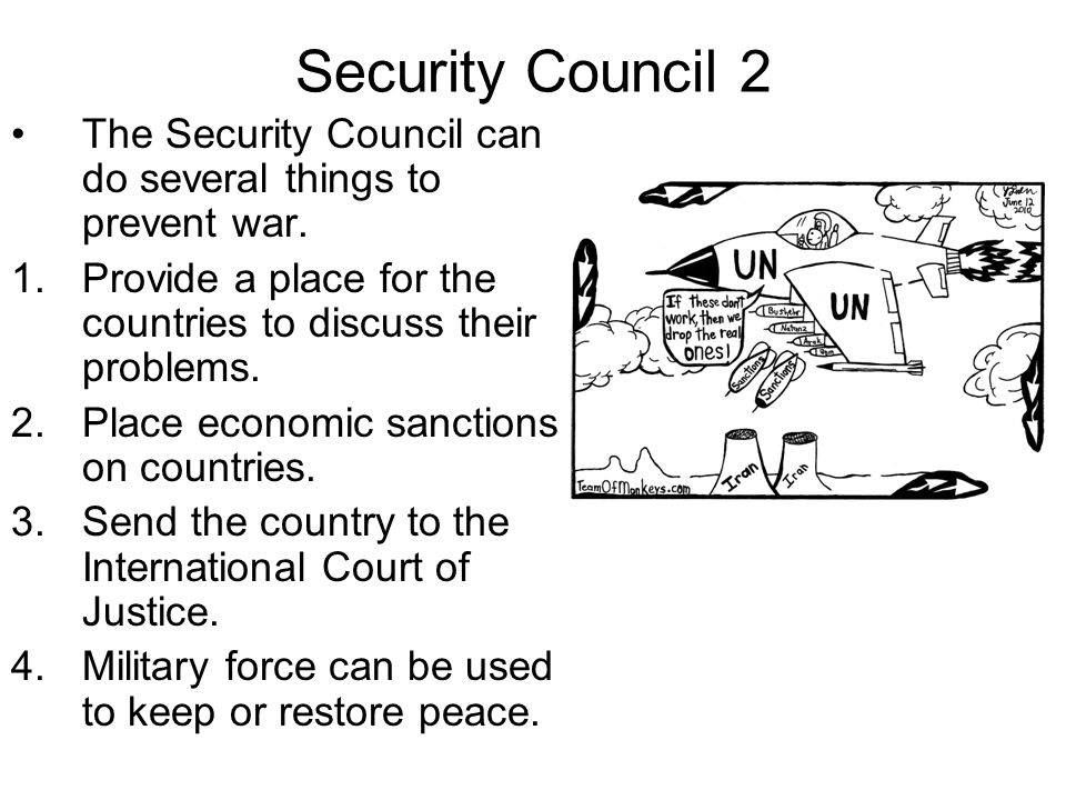 Security Council 2 The Security Council can do several things to prevent war. Provide a place for the countries to discuss their problems.