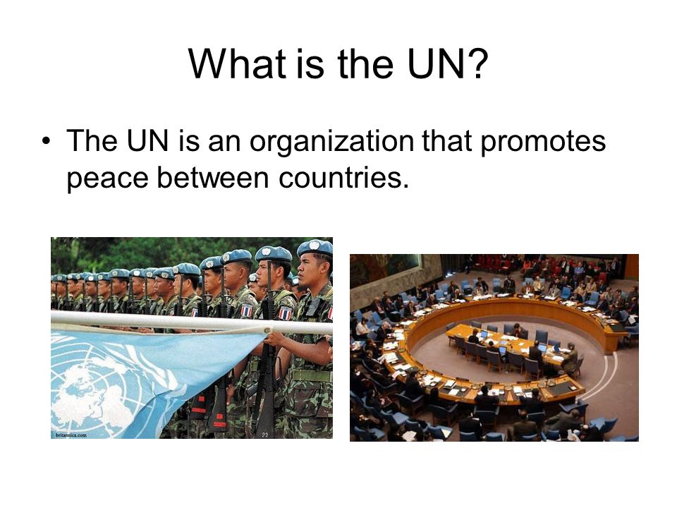What is the UN The UN is an organization that promotes peace between countries.
