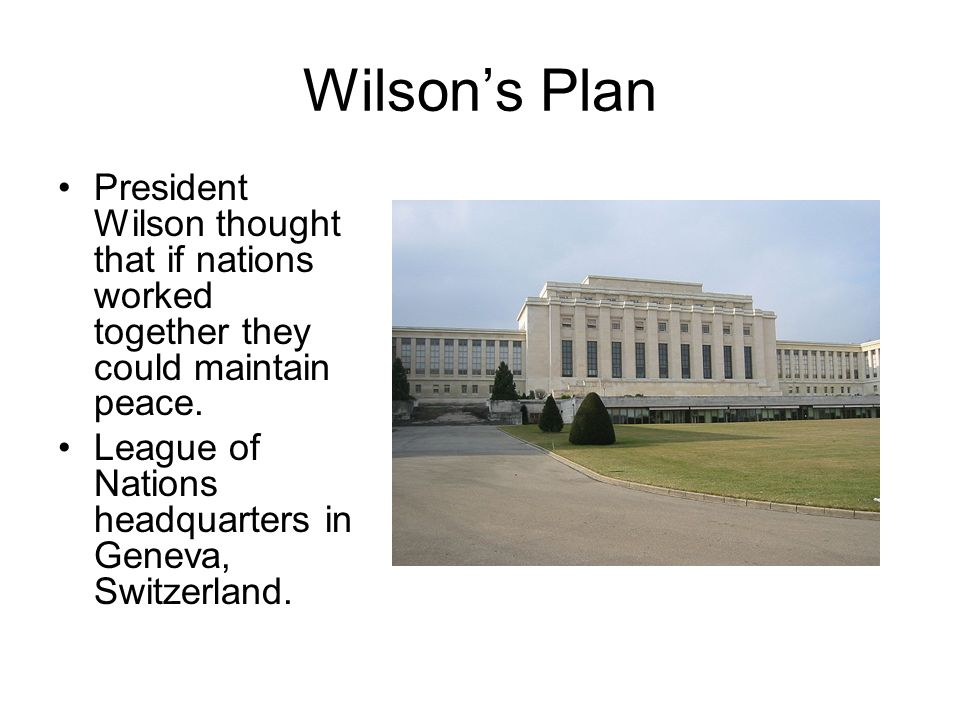 Wilson's Plan President Wilson thought that if nations worked together they could maintain peace.