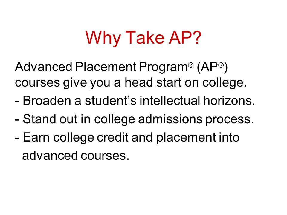 Why Take AP Advanced Placement Program® (AP®) courses give you a head start on college. - Broaden a student's intellectual horizons.