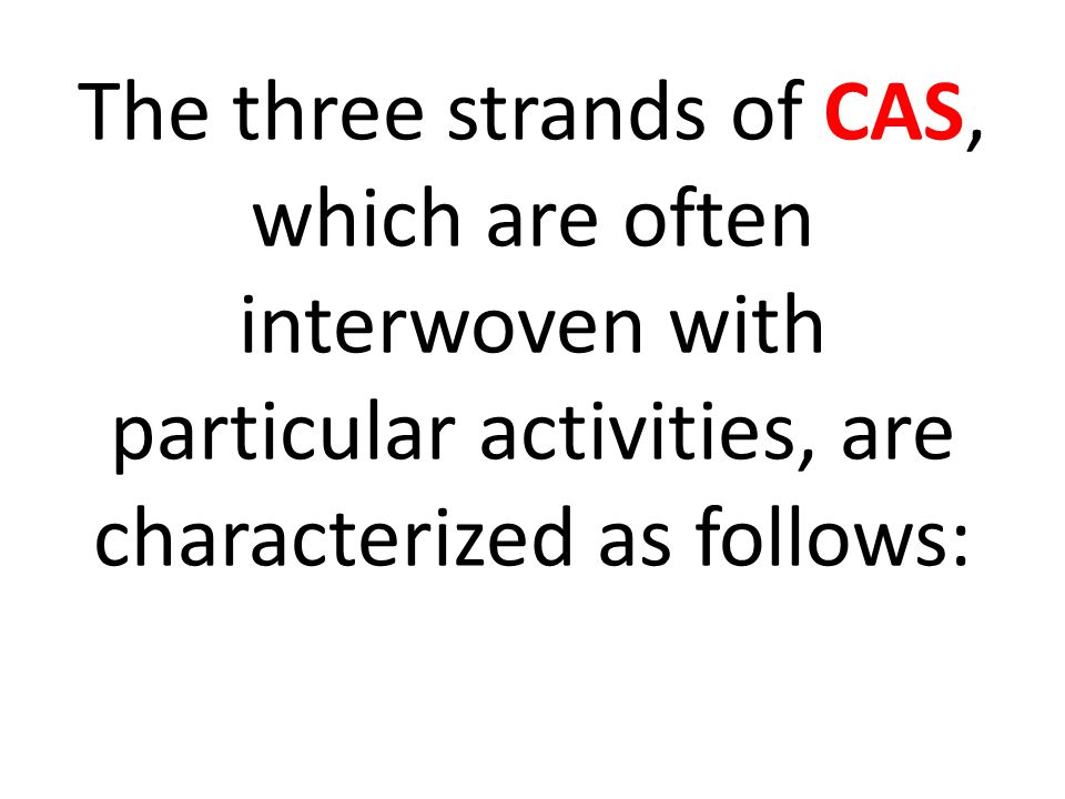 The three strands of CAS, which are often interwoven with particular activities, are characterized as follows: